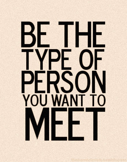 Be The Person You Would Want To Meet